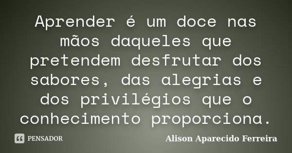 Aprender é um doce nas mãos daqueles que pretendem desfrutar dos sabores, das alegrias e dos privilégios que o conhecimento proporciona.... Frase de Alison Aparecido Ferreira.