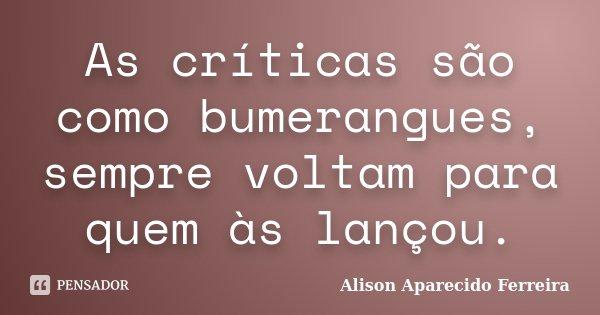 As críticas são como bumerangues, sempre voltam para quem às lançou.... Frase de Alison Aparecido Ferreira.