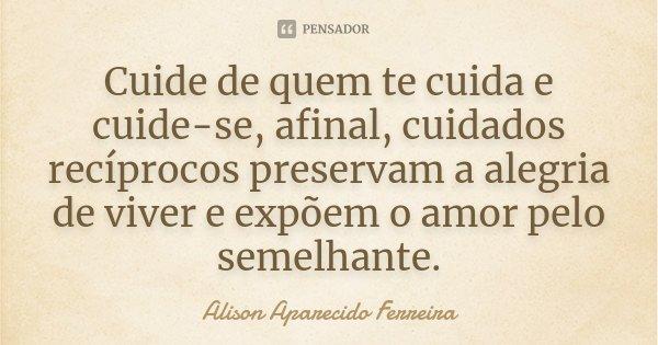 Cuide de quem te cuida e cuide-se, afinal, cuidados recíprocos preservam a alegria de viver e expõem o amor pelo semelhante.... Frase de Alison Aparecido Ferreira.
