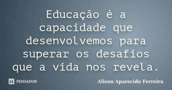 Educação é a capacidade que desenvolvemos para superar os desafios que a vida nos revela.... Frase de Alison Aparecido Ferreira.