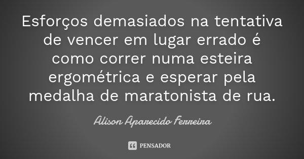 Esforços demasiados na tentativa de vencer em lugar errado é como correr numa esteira ergométrica e esperar pela medalha de maratonista de rua.... Frase de Alison Aparecido Ferreira.