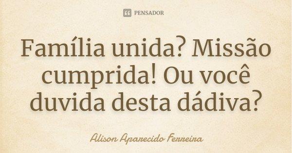 Família unida? Missão cumprida! Ou você duvida desta dádiva?... Frase de Alison Aparecido Ferreira.