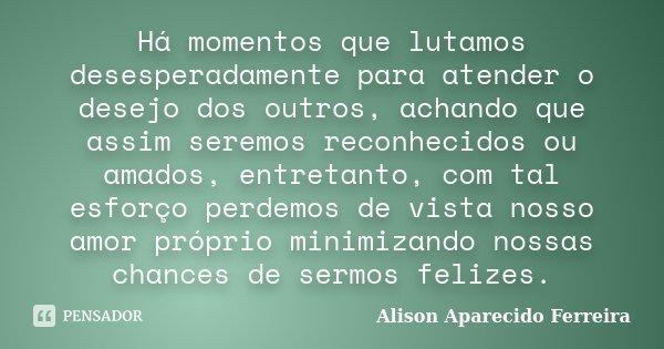 Há momentos que lutamos desesperadamente para atender o desejo dos outros, achando que assim seremos reconhecidos ou amados, entretanto, com tal esforço perdemo... Frase de Alison Aparecido Ferreira.