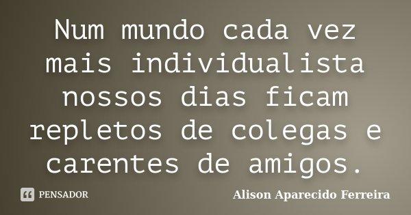 Num mundo cada vez mais individualista nossos dias ficam repletos de colegas e carentes de amigos.... Frase de Alison Aparecido Ferreira.