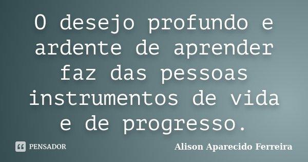 O desejo profundo e ardente de aprender faz das pessoas instrumentos de vida e de progresso.... Frase de Alison Aparecido Ferreira.