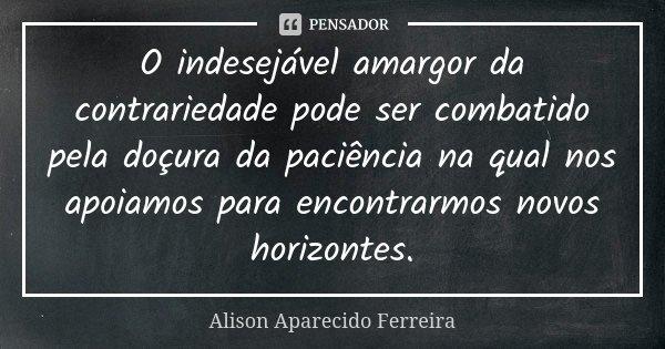 O indesejável amargor da contrariedade pode ser combatido pela doçura da paciência na qual nos apoiamos para encontrarmos novos horizontes.... Frase de Alison Aparecido Ferreira.