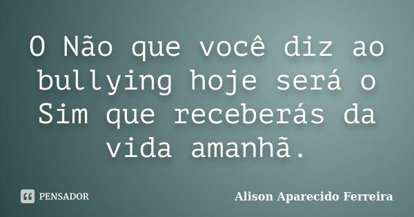 O Não que você diz ao bullying hoje será o Sim que receberás da vida amanhã.... Frase de Alison Aparecido Ferreira.
