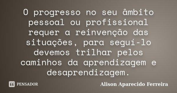 O progresso no seu âmbito pessoal ou profissional requer a reinvenção das situações, para seguí-lo devemos trilhar pelos caminhos da aprendizagem e desaprendiza... Frase de Alison Aparecido Ferreira.