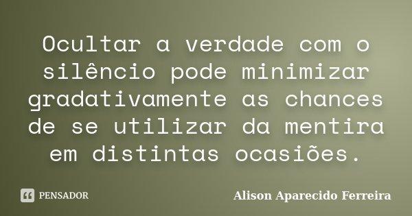Ocultar a verdade com o silêncio pode minimizar gradativamente as chances de se utilizar da mentira em distintas ocasiões.... Frase de Alison Aparecido Ferreira.