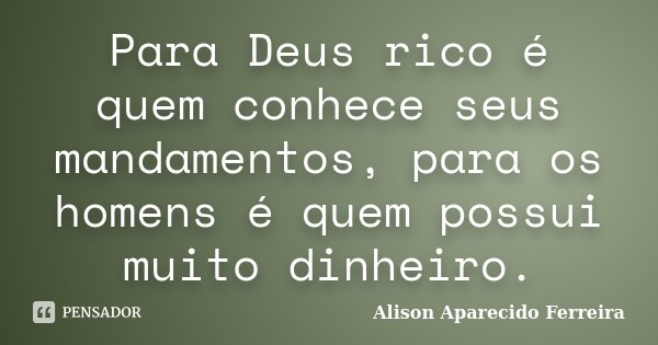 Para Deus rico é quem conhece seus mandamentos, para os homens é quem possui muito dinheiro.... Frase de Alison Aparecido Ferreira.
