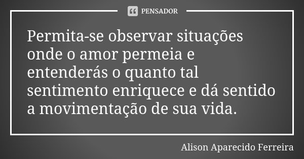 Permita-se observar situações onde o amor permeia e entenderás o quanto tal sentimento enriquece e dá sentido a movimentação de sua vida.... Frase de Alison Aparecido Ferreira.
