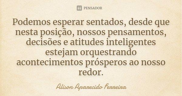 Podemos esperar sentados, desde que nesta posição, nossos pensamentos, decisões e atitudes inteligentes estejam orquestrando acontecimentos prósperos ao nosso r... Frase de Alison Aparecido Ferreira.