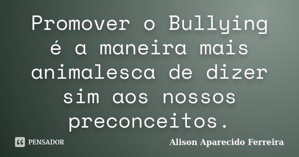 Promover o Bullying é a maneira mais animalesca de dizer sim aos nossos preconceitos.... Frase de Alison Aparecido Ferreira.