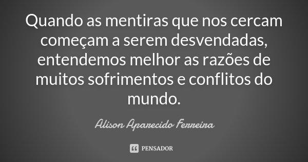 Quando as mentiras que nos cercam começam a serem desvendadas, entendemos melhor as razões de muitos sofrimentos e conflitos do mundo.... Frase de Alison Aparecido Ferreira.