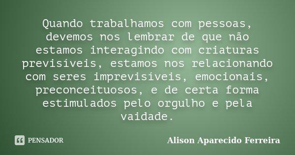 Quando trabalhamos com pessoas, devemos nos lembrar de que não estamos interagindo com criaturas previsíveis, estamos nos relacionando com seres imprevisíveis, ... Frase de Alison Aparecido Ferreira.