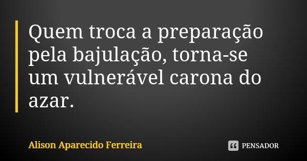 Quem troca a preparação pela bajulação, torna-se um vulnerável carona do azar.... Frase de Alison Aparecido Ferreira.