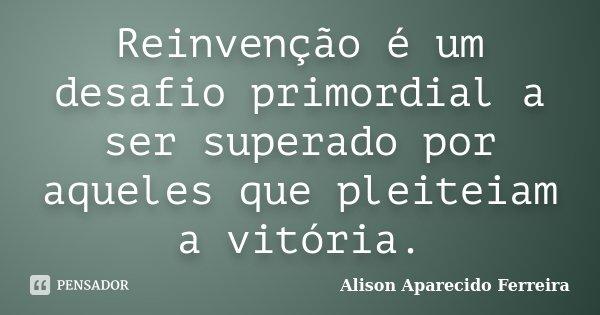 Reinvenção é um desafio primordial a ser superado por aqueles que pleiteiam a vitória.... Frase de Alison Aparecido Ferreira.