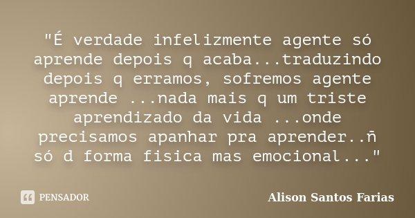 """""""É verdade infelizmente agente só aprende depois q acaba...traduzindo depois q erramos, sofremos agente aprende ...nada mais q um triste aprendizado da vid... Frase de Alison Santos Farias."""