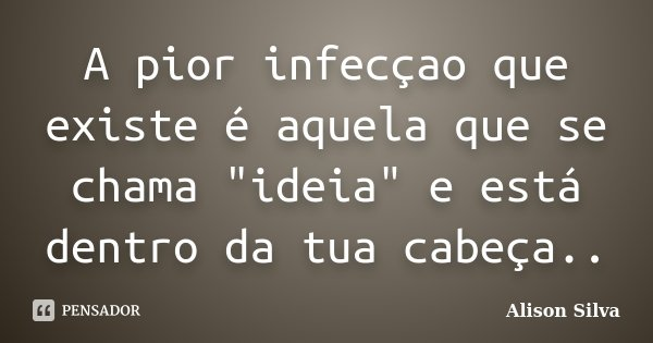 """A pior infecçao que existe é aquela que se chama """"ideia"""" e está dentro da tua cabeça..... Frase de Alison Silva."""