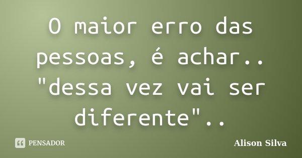 """O maior erro das pessoas, é achar.. """"dessa vez vai ser diferente""""..... Frase de Alison Silva."""