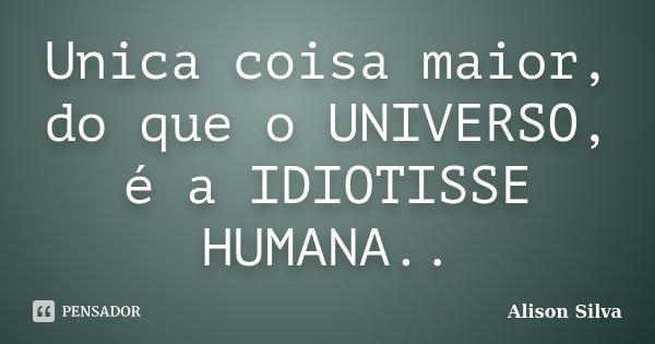 Unica coisa maior, do que o UNIVERSO, é a IDIOTISSE HUMANA..... Frase de Alison Silva.
