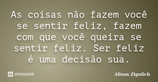 As coisas não fazem você se sentir feliz, fazem com que você queira se sentir feliz. Ser feliz é uma decisão sua.... Frase de Alison Zigulich.