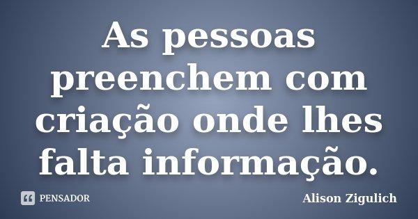 As pessoas preenchem com criação onde lhes falta informação.... Frase de Alison Zigulich.
