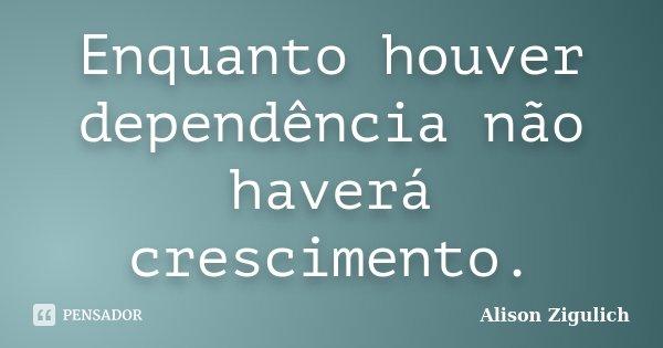 Enquanto houver dependência não haverá crescimento.... Frase de Alison Zigulich.