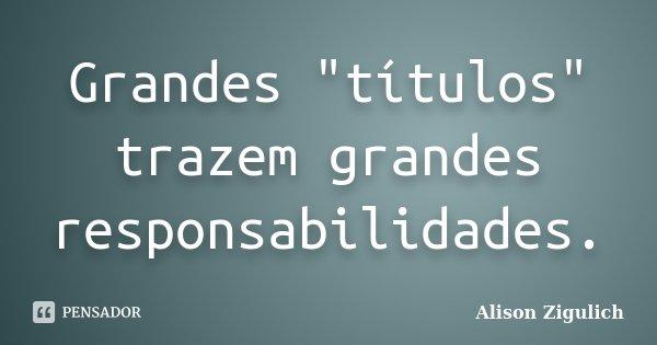 """Grandes """"títulos"""" trazem grandes responsabilidades.... Frase de Alison Zigulich."""