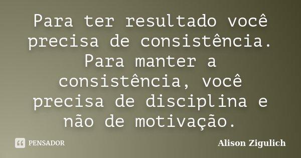 Para ter resultado você precisa de consistência. Para manter a consistência, você precisa de disciplina e não de motivação.... Frase de Alison Zigulich.