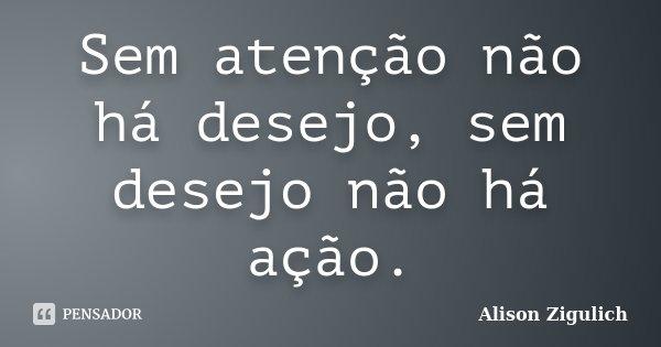 Sem atenção não há desejo, sem desejo não há ação.... Frase de Alison Zigulich.