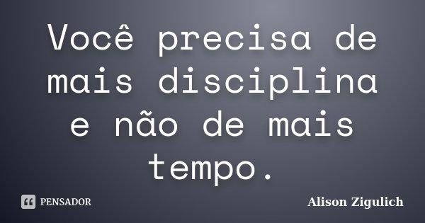 Você precisa de mais disciplina e não de mais tempo.... Frase de Alison Zigulich.