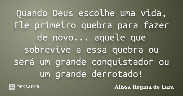 Quando Deus escolhe uma vida, Ele primeiro quebra para fazer de novo... aquele que sobrevive a essa quebra ou será um grande conquistador ou um grande derrotado... Frase de Alissa Regina de Lara.