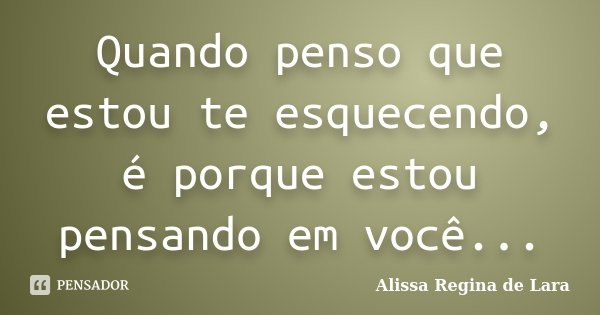 Quando penso que estou te esquecendo, é porque estou pensando em você...... Frase de Alissa Regina de Lara.