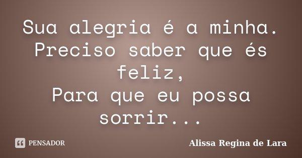 Sua alegria é a minha. Preciso saber que és feliz, Para que eu possa sorrir...... Frase de Alissa Regina de Lara.