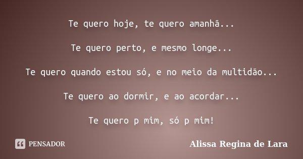 Te quero hoje, te quero amanhã... Te quero perto, e mesmo longe... Te quero quando estou só, e no meio da multidão... Te quero ao dormir, e ao acordar... Te que... Frase de Alissa Regina de Lara.