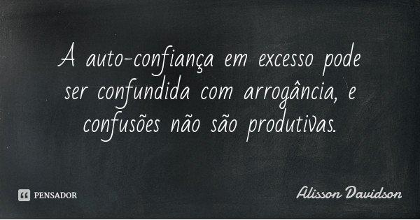 A auto-confiança em excesso pode ser confundida com arrogância, e confusões não são produtivas.... Frase de Alisson Davidson.