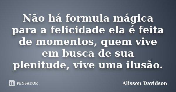 Não há formula mágica para a felicidade ela é feita de momentos, quem vive em busca de sua plenitude, vive uma ilusão.... Frase de Alisson Davidson.