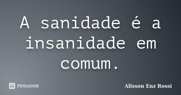 A sanidade é a insanidade em comum.... Frase de Alisson Enz Rossi.