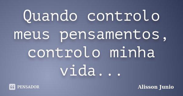 Quando controlo meus pensamentos, controlo minha vida...... Frase de Alisson Junio.