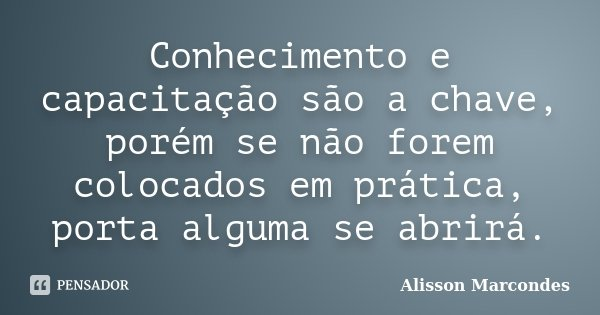 Conhecimento e capacitação são a chave, porém se não forem colocados em prática, porta alguma se abrirá.... Frase de Alisson Marcondes.