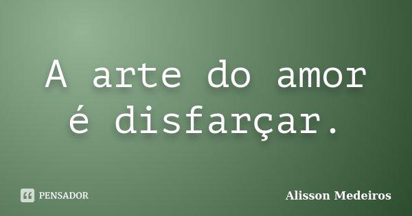A arte do amor é disfarçar.... Frase de Alisson Medeiros.