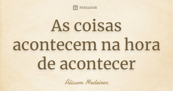 As coisas acontecem na hora de acontecer... Frase de Alisson Medeiros.