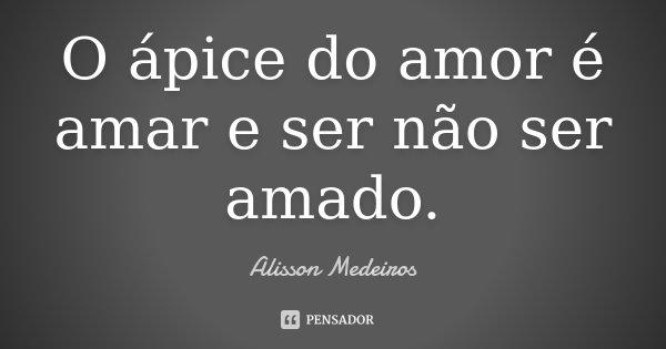 O ápice do amor é amar e ser não ser amado.... Frase de Alisson Medeiros.