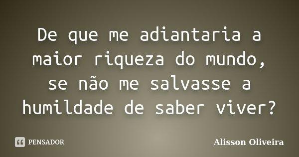 De que me adiantaria a maior riqueza do mundo, se não me salvasse a humildade de saber viver?... Frase de Alisson Oliveira.