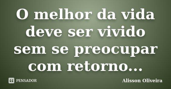 O melhor da vida deve ser vivido sem se preocupar com retorno...... Frase de Alisson Oliveira.