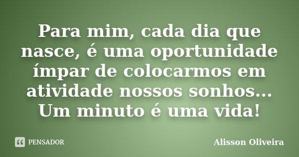 Para mim, cada dia que nasce, é uma oportunidade ímpar de colocarmos em atividade nossos sonhos... Um minuto é uma vida!... Frase de Alisson Oliveira.