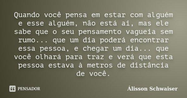 Quando você pensa em estar com alguém e esse alguém, não está ai, mas ele sabe que o seu pensamento vagueia sem rumo... que um dia poderá encontrar essa pessoa,... Frase de Álisson Schwaiser.