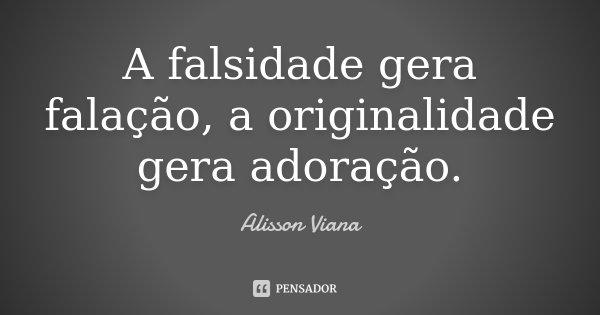 A falsidade gera falação , a originalidade adoração .... Frase de Alisson Viana.