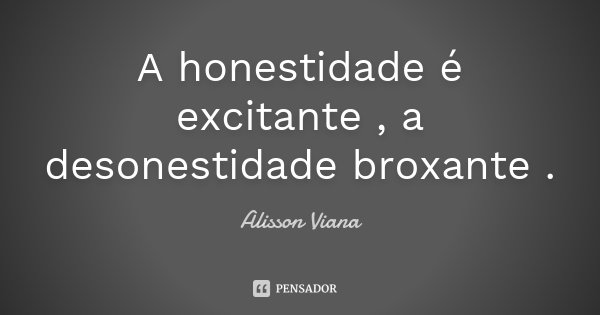A honestidade é excitante , a desonestidade broxante .... Frase de Alisson Viana.